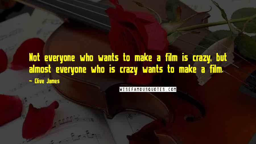 Clive James quotes: Not everyone who wants to make a film is crazy, but almost everyone who is crazy wants to make a film.