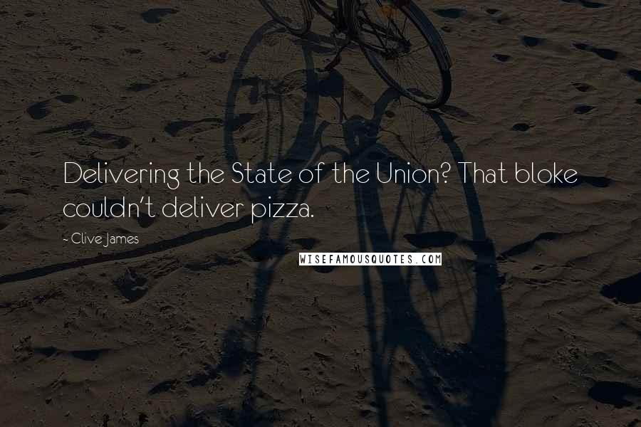 Clive James quotes: Delivering the State of the Union? That bloke couldn't deliver pizza.