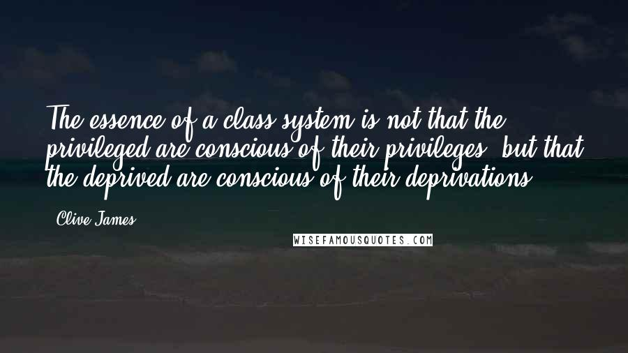 Clive James quotes: The essence of a class system is not that the privileged are conscious of their privileges, but that the deprived are conscious of their deprivations.