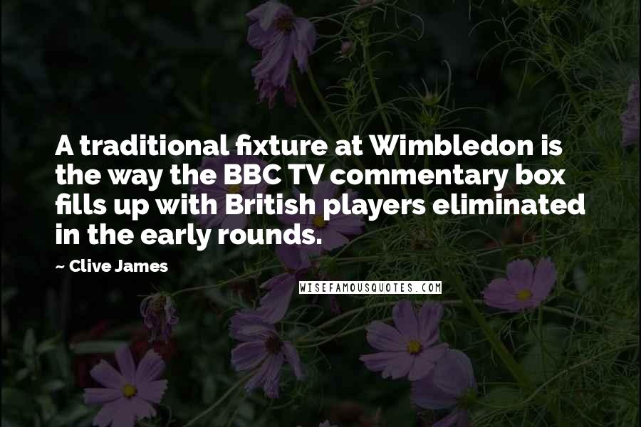 Clive James quotes: A traditional fixture at Wimbledon is the way the BBC TV commentary box fills up with British players eliminated in the early rounds.