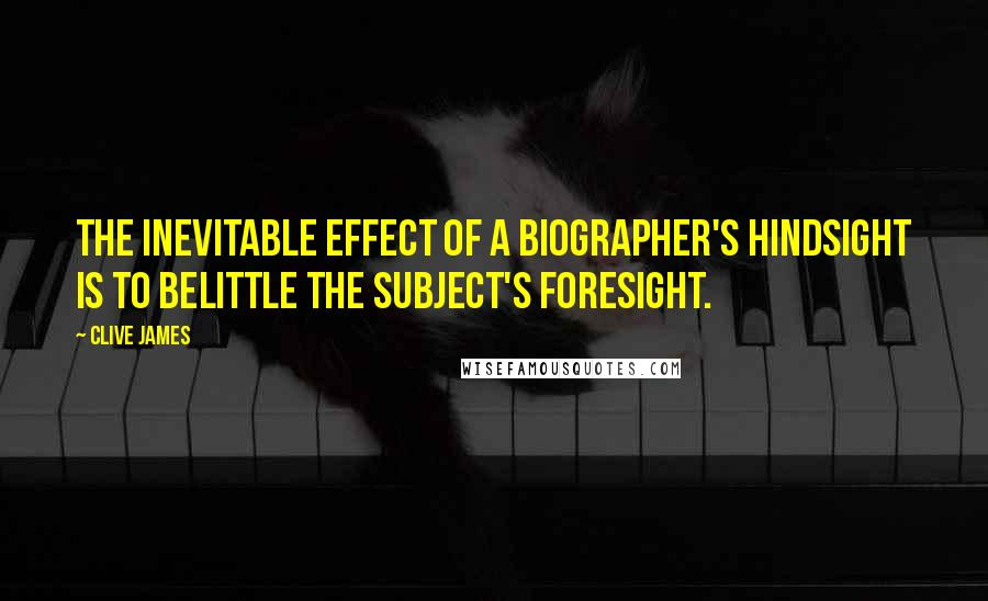 Clive James quotes: The inevitable effect of a biographer's hindsight is to belittle the subject's foresight.