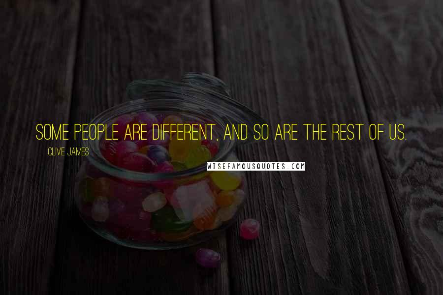 Clive James quotes: Some people are different, and so are the rest of us.