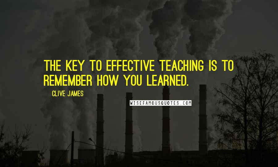 Clive James quotes: The key to effective teaching is to remember how you learned.