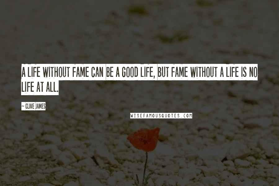 Clive James quotes: A life without fame can be a good life, but fame without a life is no life at all.