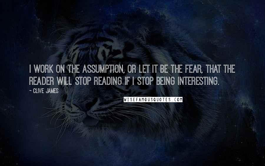 Clive James quotes: I work on the assumption, or let it be the fear, that the reader will stop reading if I stop being interesting.