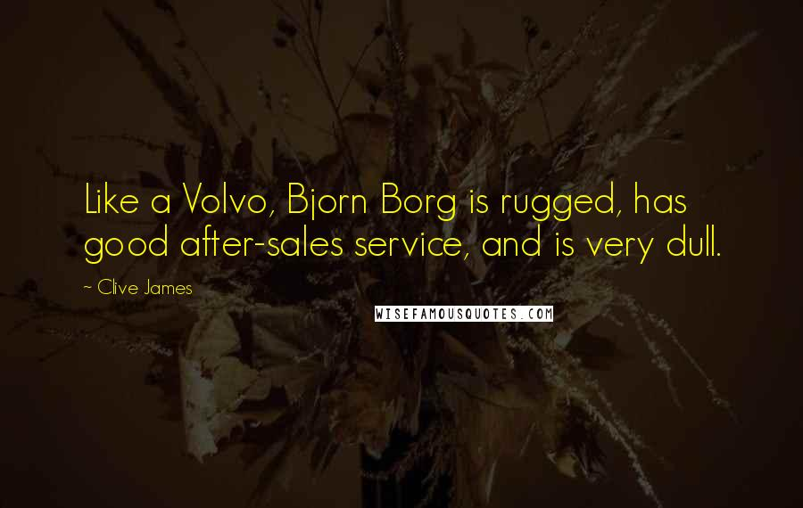 Clive James quotes: Like a Volvo, Bjorn Borg is rugged, has good after-sales service, and is very dull.