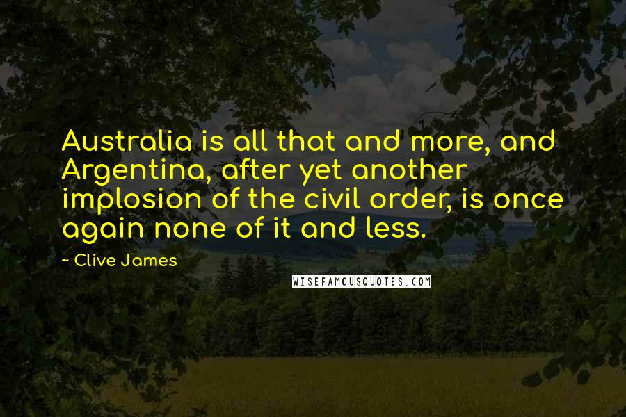 Clive James quotes: Australia is all that and more, and Argentina, after yet another implosion of the civil order, is once again none of it and less.