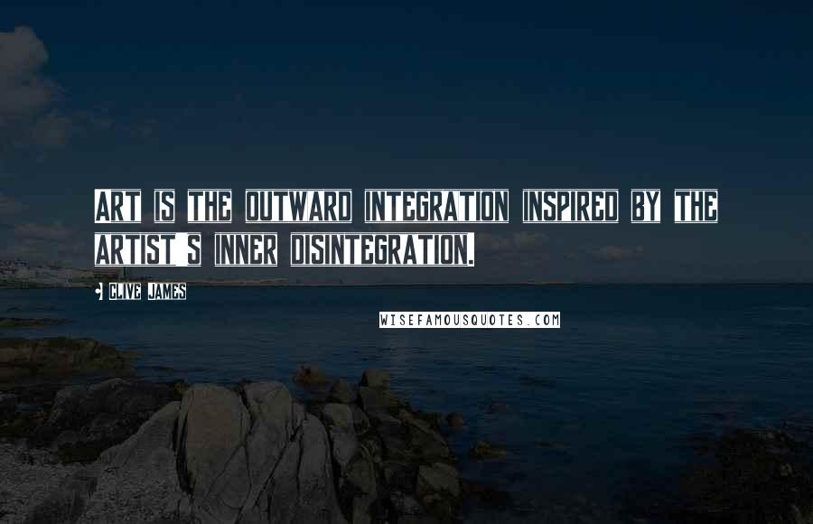 Clive James quotes: Art is the outward integration inspired by the artist's inner disintegration.