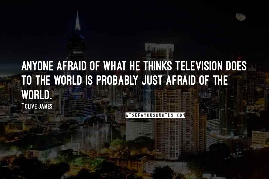 Clive James quotes: Anyone afraid of what he thinks television does to the world is probably just afraid of the world.