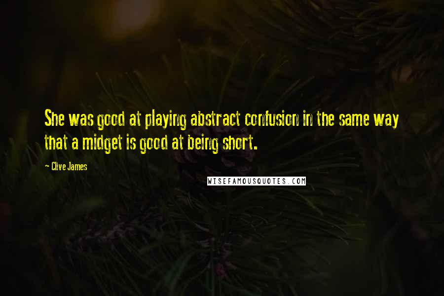 Clive James quotes: She was good at playing abstract confusion in the same way that a midget is good at being short.