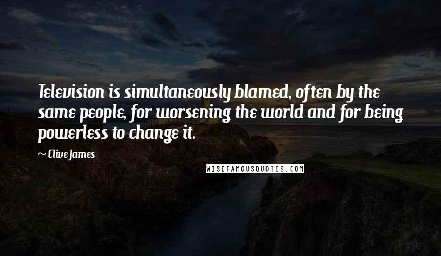 Clive James quotes: Television is simultaneously blamed, often by the same people, for worsening the world and for being powerless to change it.