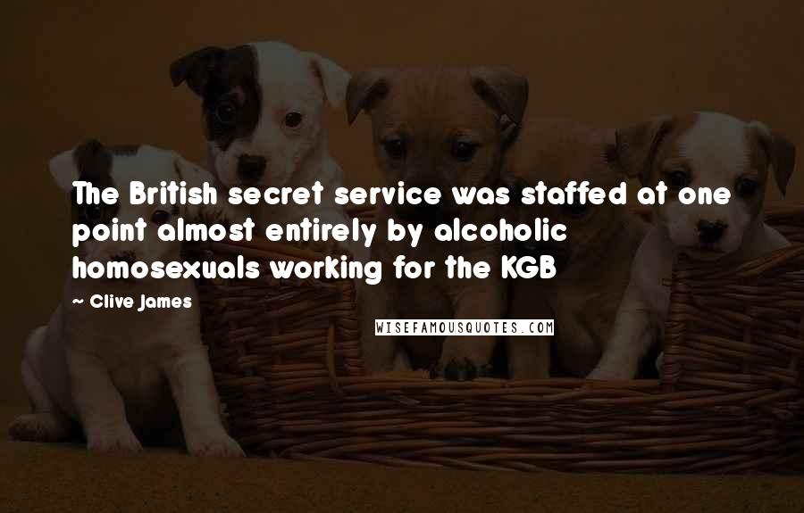 Clive James quotes: The British secret service was staffed at one point almost entirely by alcoholic homosexuals working for the KGB