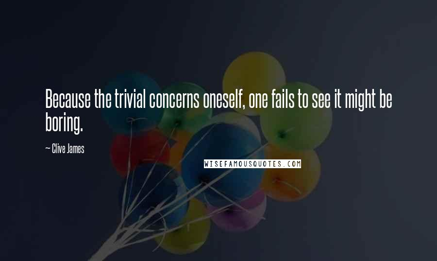 Clive James quotes: Because the trivial concerns oneself, one fails to see it might be boring.