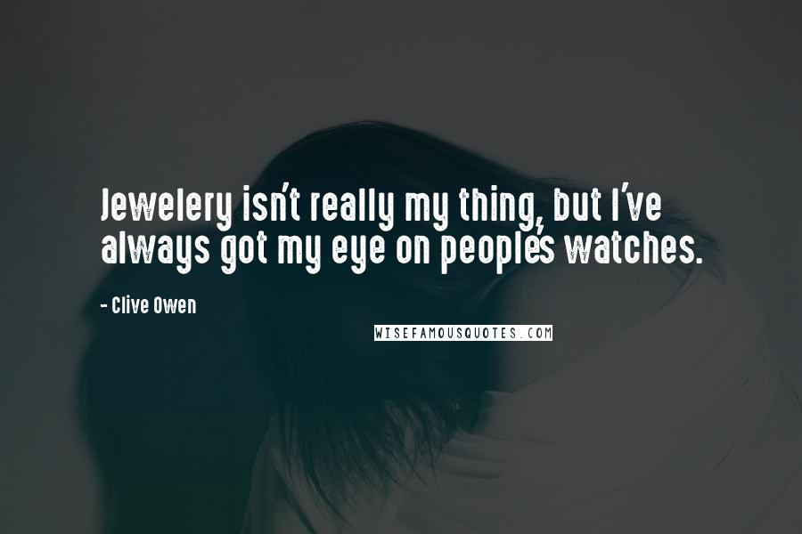 Clive Owen quotes: Jewelery isn't really my thing, but I've always got my eye on people's watches.