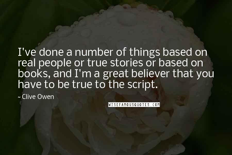 Clive Owen quotes: I've done a number of things based on real people or true stories or based on books, and I'm a great believer that you have to be true to the