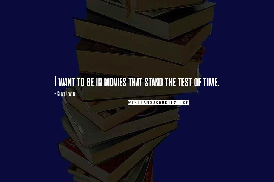 Clive Owen quotes: I want to be in movies that stand the test of time.
