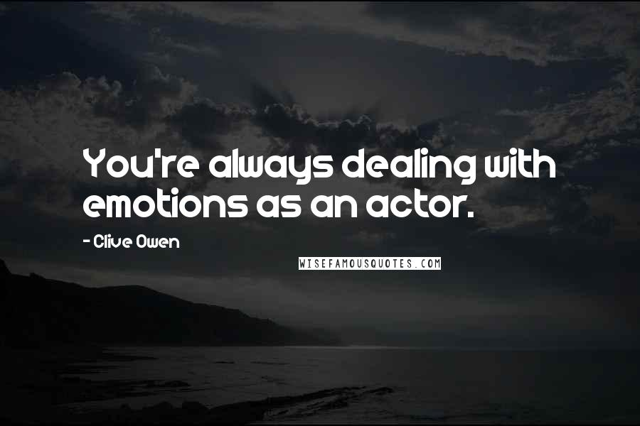 Clive Owen quotes: You're always dealing with emotions as an actor.