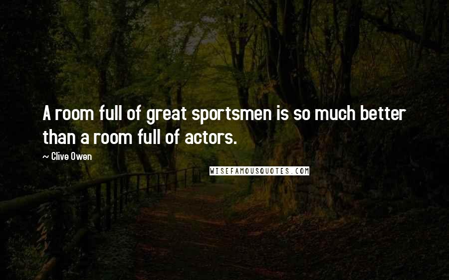 Clive Owen quotes: A room full of great sportsmen is so much better than a room full of actors.