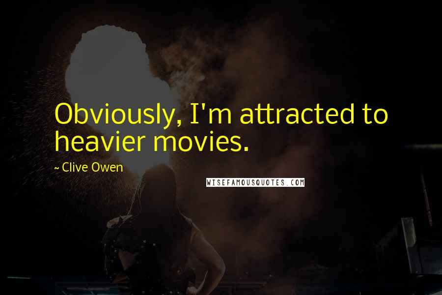 Clive Owen quotes: Obviously, I'm attracted to heavier movies.