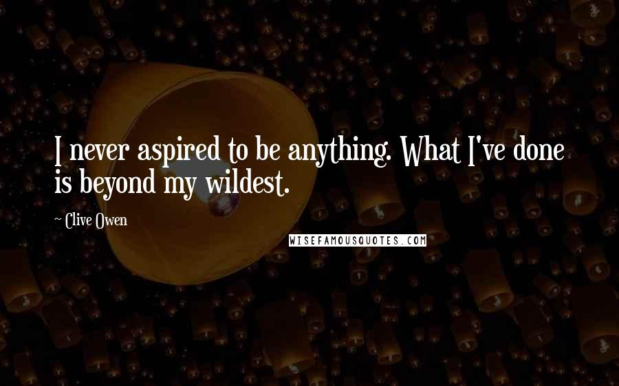 Clive Owen quotes: I never aspired to be anything. What I've done is beyond my wildest.