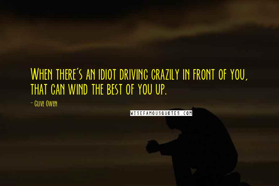 Clive Owen quotes: When there's an idiot driving crazily in front of you, that can wind the best of you up.