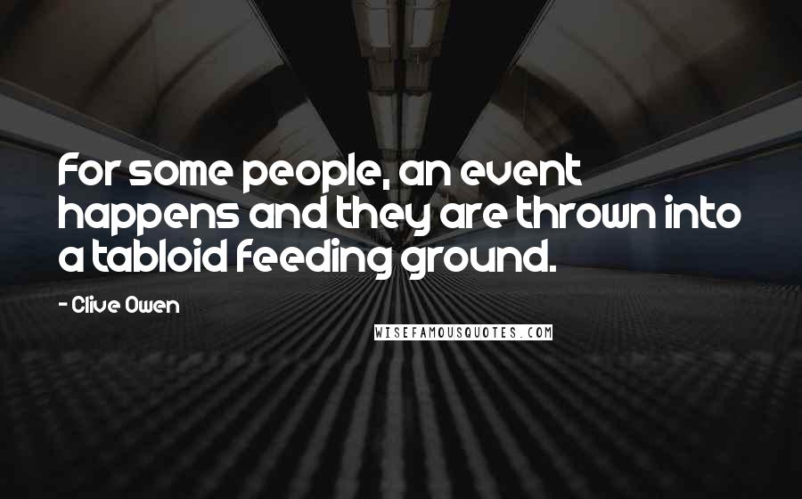 Clive Owen quotes: For some people, an event happens and they are thrown into a tabloid feeding ground.