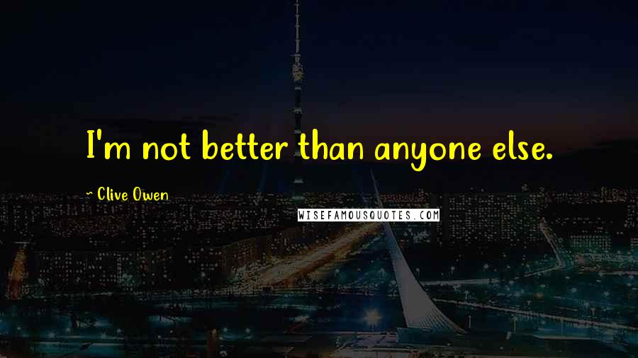 Clive Owen quotes: I'm not better than anyone else.