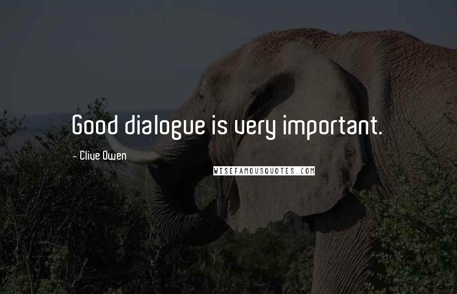 Clive Owen quotes: Good dialogue is very important.
