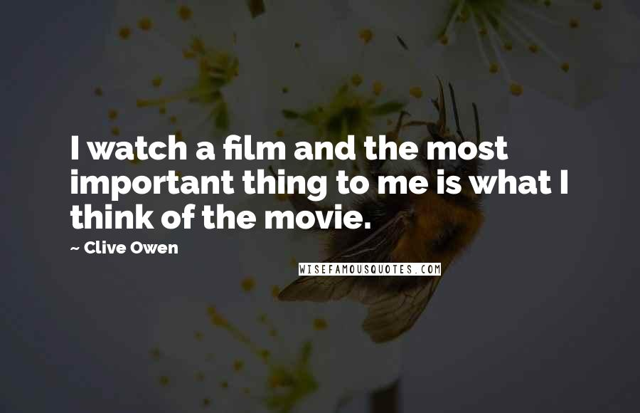 Clive Owen quotes: I watch a film and the most important thing to me is what I think of the movie.