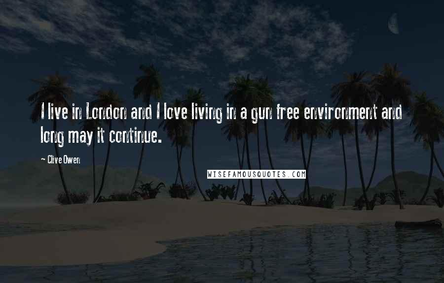 Clive Owen quotes: I live in London and I love living in a gun free environment and long may it continue.