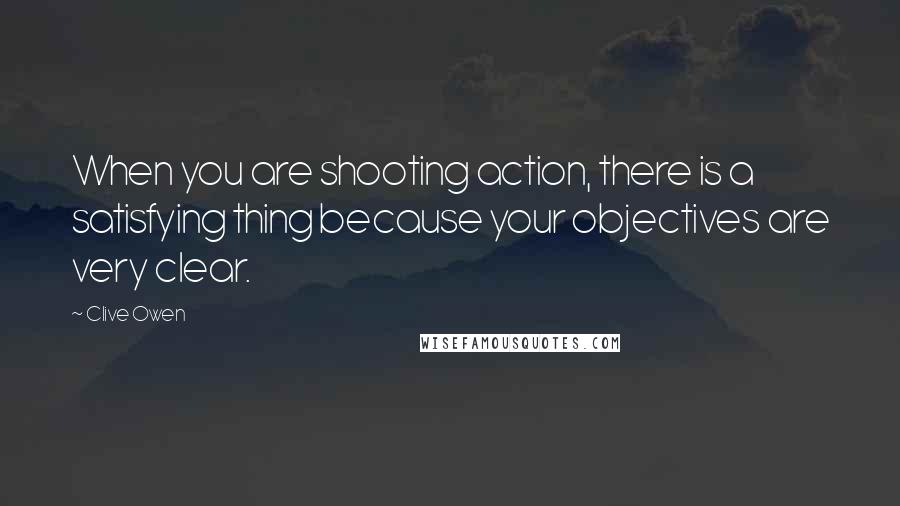 Clive Owen quotes: When you are shooting action, there is a satisfying thing because your objectives are very clear.