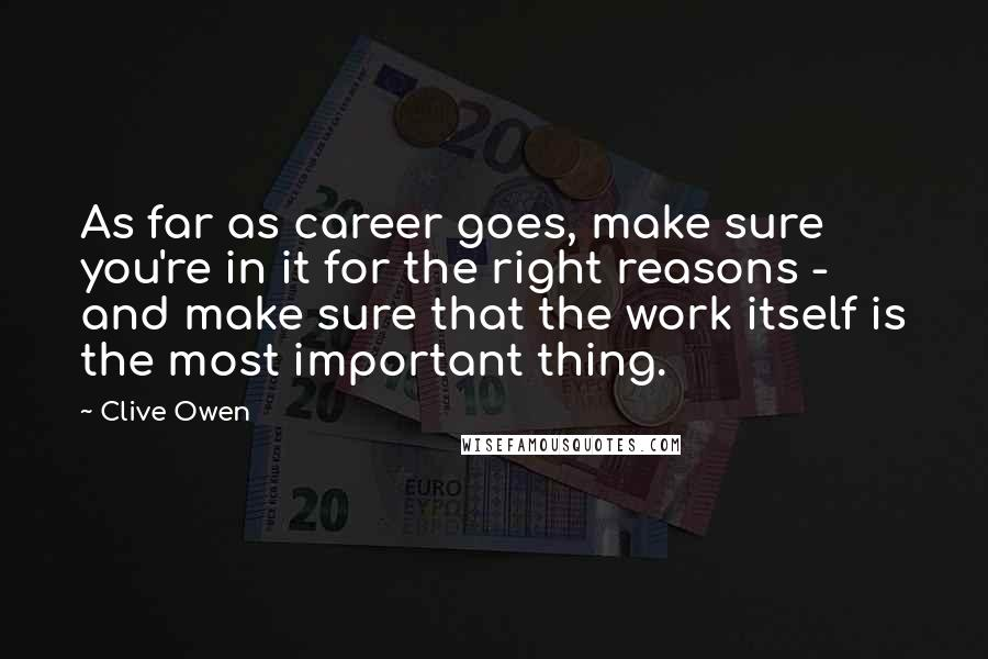 Clive Owen quotes: As far as career goes, make sure you're in it for the right reasons - and make sure that the work itself is the most important thing.