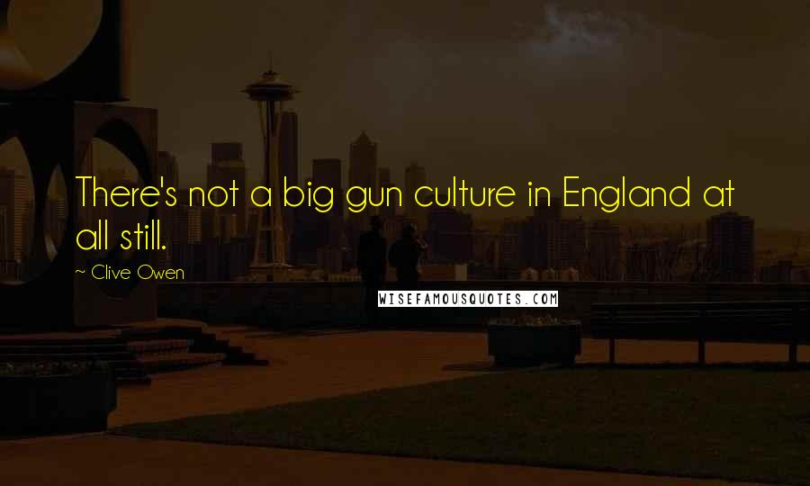 Clive Owen quotes: There's not a big gun culture in England at all still.