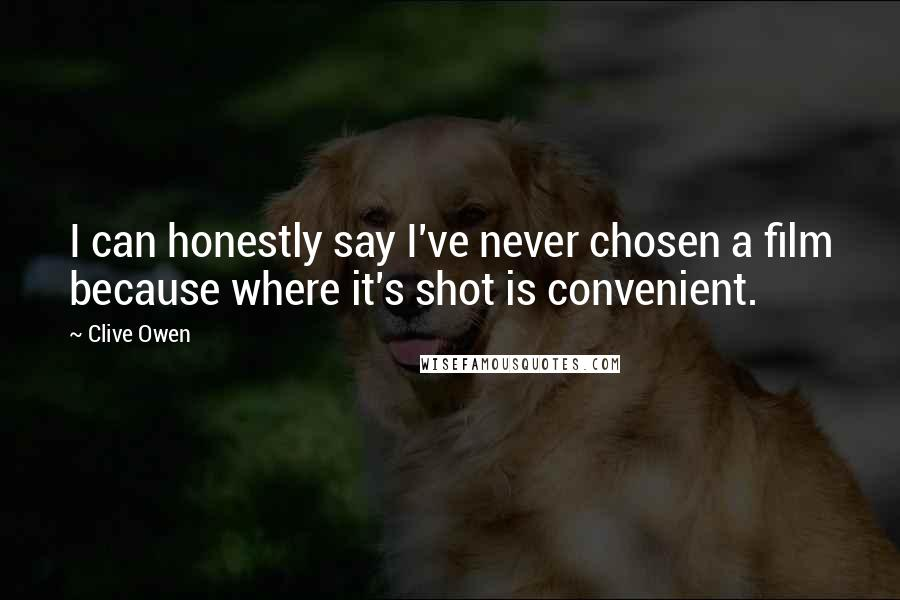 Clive Owen quotes: I can honestly say I've never chosen a film because where it's shot is convenient.