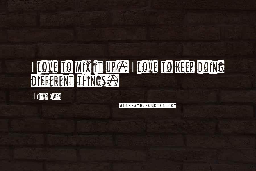 Clive Owen quotes: I love to mix it up. I love to keep doing different things.