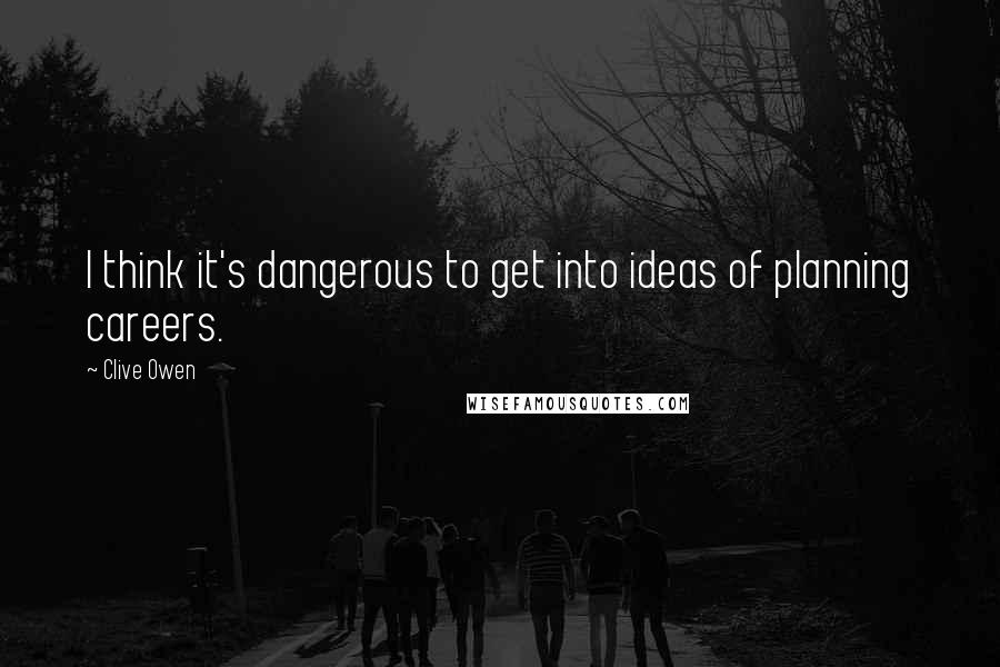Clive Owen quotes: I think it's dangerous to get into ideas of planning careers.