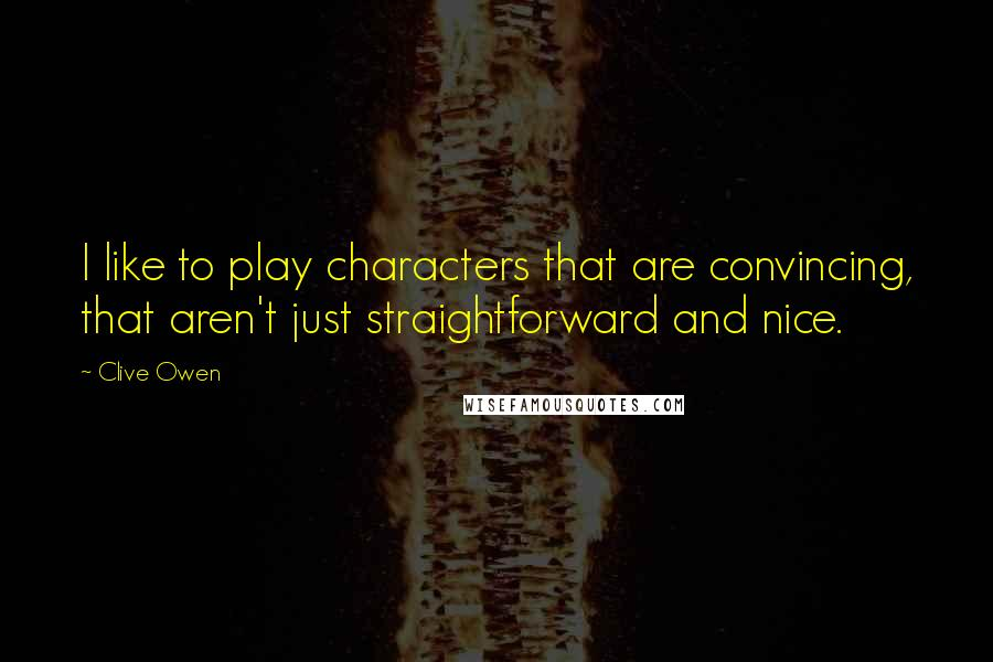 Clive Owen quotes: I like to play characters that are convincing, that aren't just straightforward and nice.