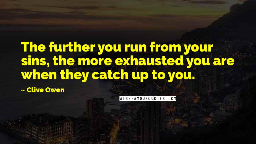 Clive Owen quotes: The further you run from your sins, the more exhausted you are when they catch up to you.