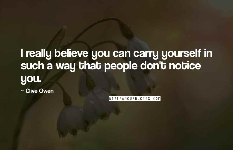 Clive Owen quotes: I really believe you can carry yourself in such a way that people don't notice you.