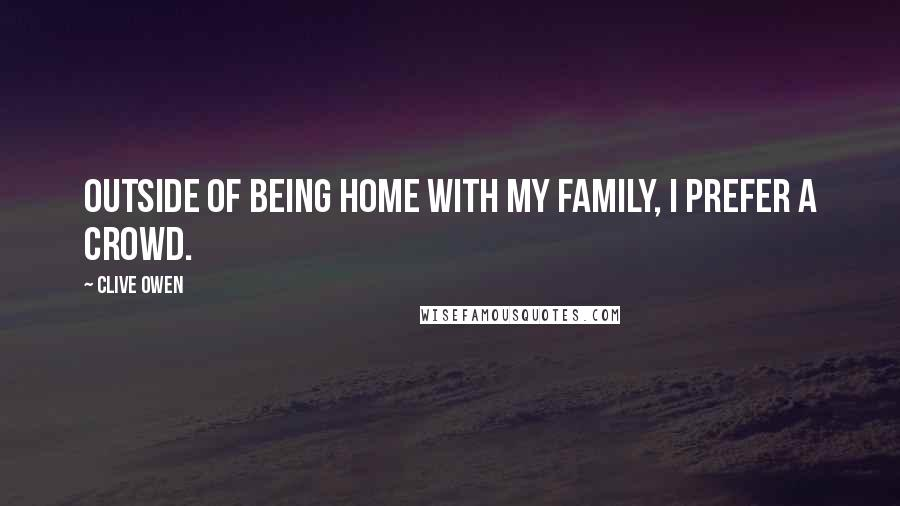 Clive Owen quotes: Outside of being home with my family, I prefer a crowd.