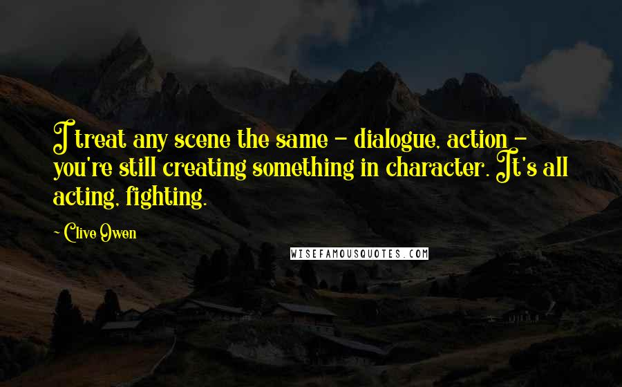 Clive Owen quotes: I treat any scene the same - dialogue, action - you're still creating something in character. It's all acting, fighting.