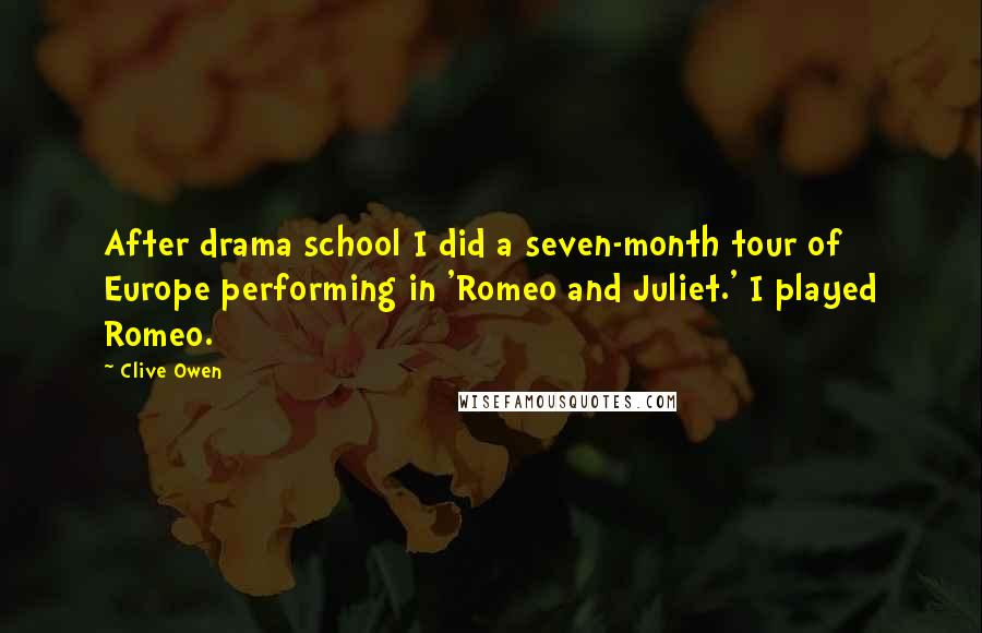 Clive Owen quotes: After drama school I did a seven-month tour of Europe performing in 'Romeo and Juliet.' I played Romeo.