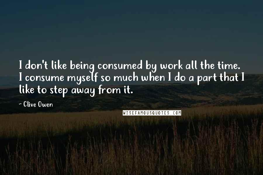 Clive Owen quotes: I don't like being consumed by work all the time. I consume myself so much when I do a part that I like to step away from it.