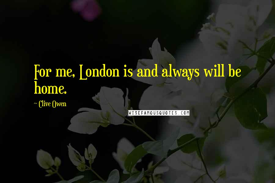 Clive Owen quotes: For me, London is and always will be home.
