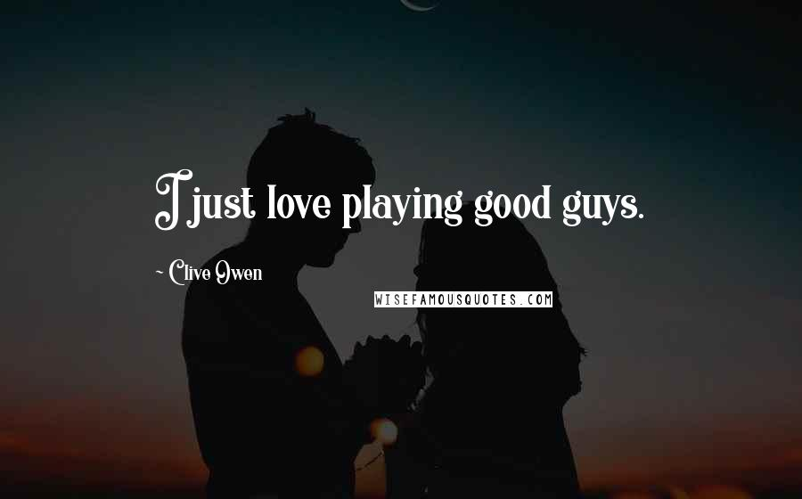 Clive Owen quotes: I just love playing good guys.
