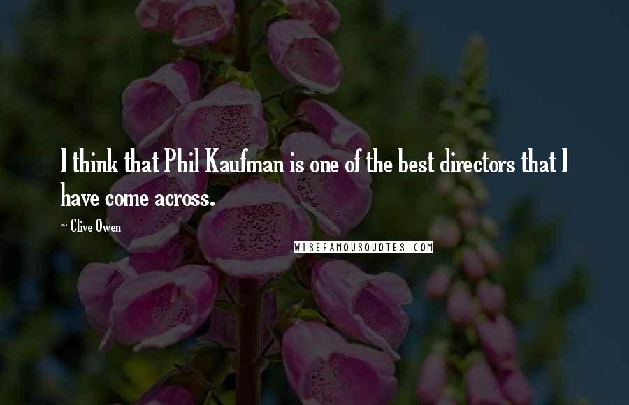 Clive Owen quotes: I think that Phil Kaufman is one of the best directors that I have come across.