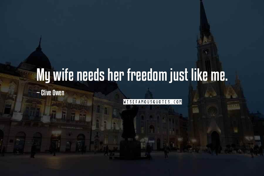 Clive Owen quotes: My wife needs her freedom just like me.