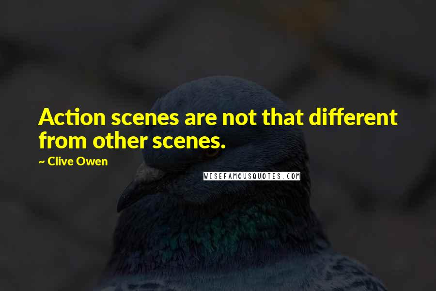 Clive Owen quotes: Action scenes are not that different from other scenes.