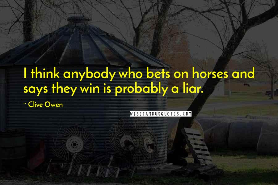 Clive Owen quotes: I think anybody who bets on horses and says they win is probably a liar.