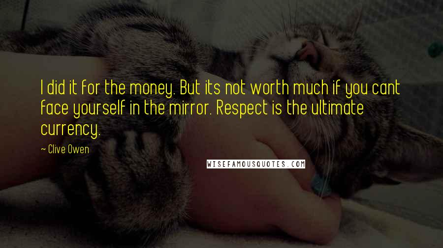 Clive Owen quotes: I did it for the money. But its not worth much if you cant face yourself in the mirror. Respect is the ultimate currency.